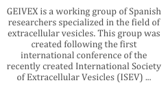 GEIVEX is a working group of Spanish researchers specialized in the field of extracellular vesicles. This group was created following the first international conference of the recently created International Society of Extracellular Vesicles (ISEV) ...