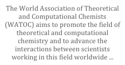 The World Association of Theoretical and Computational Chemists (WATOC) aims to promote the field of theoretical and computational chemistry and to advance the interactions between scientists working in this field worldwide ...